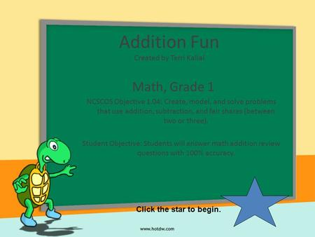 Addition Fun Created by Terri Kallal Math, Grade 1 NCSCOS Objective 1.04: Create, model, and solve problems that use addition, subtraction, and fair shares.
