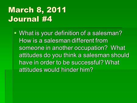 March 8, 2011 Journal #4  What is your definition of a salesman? How is a salesman different from someone in another occupation? What attitudes do you.