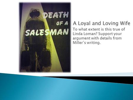 A Loyal and Loving Wife To what extent is this true of Linda Loman? Support your argument with details from Miller's writing.