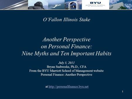 1 O'Fallon Illinois Stake Another Perspective on Personal Finance: Nine Myths and Ten Important Habits July 3, 2011 Bryan Sudweeks, Ph.D., CFA From the.