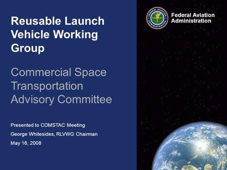 Reusable Launch Vehicle Working Group Commercial Space Transportation Advisory Committee Presented to COMSTAC Meeting George Whitesides, RLVWG Chairman.