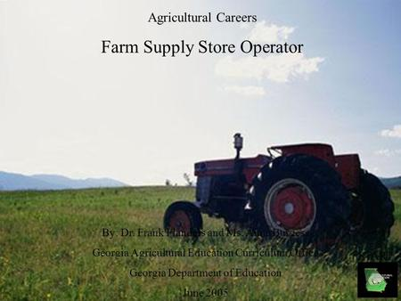 Agricultural Careers Farm Supply Store Operator By: Dr. Frank Flanders and Ms. Anna Burgess Georgia Agricultural Education Curriculum Office Georgia Department.