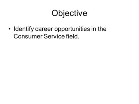 Objective Identify career opportunities in the Consumer Service field.