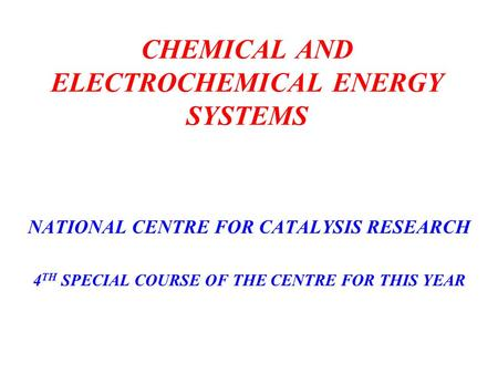 CHEMICAL AND ELECTROCHEMICAL ENERGY SYSTEMS NATIONAL CENTRE FOR CATALYSIS RESEARCH 4 TH SPECIAL COURSE OF THE CENTRE FOR THIS YEAR.