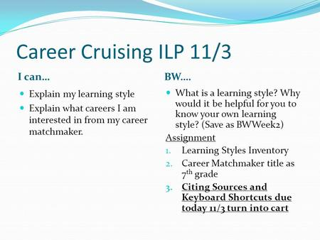 Career Cruising ILP 11/3 I can… BW…. Explain my learning style Explain what careers I am interested in from my career matchmaker. What is a learning style?