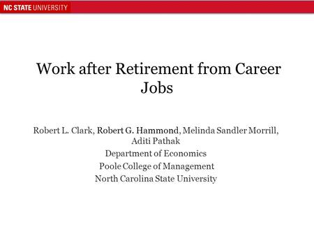 Work after Retirement from Career Jobs Robert L. Clark, Robert G. Hammond, Melinda Sandler Morrill, Aditi Pathak Department of Economics Poole College.