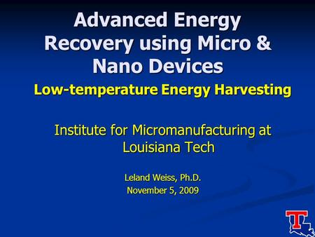 Advanced Energy Recovery using Micro & Nano Devices Low-temperature Energy Harvesting Institute for Micromanufacturing at Louisiana Tech Leland Weiss,