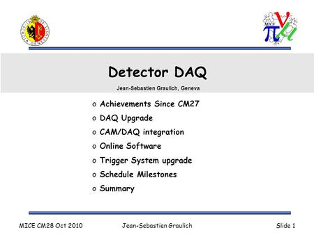 MICE CM28 Oct 2010Jean-Sebastien GraulichSlide 1 Detector DAQ o Achievements Since CM27 o DAQ Upgrade o CAM/DAQ integration o Online Software o Trigger.