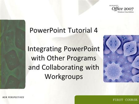 FIRST COURSE PowerPoint Tutorial 4 Integrating PowerPoint with Other Programs and Collaborating with Workgroups.
