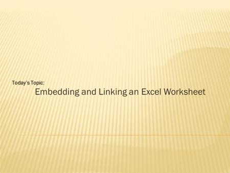 Today's Topic: Embedding and Linking an Excel Worksheet.