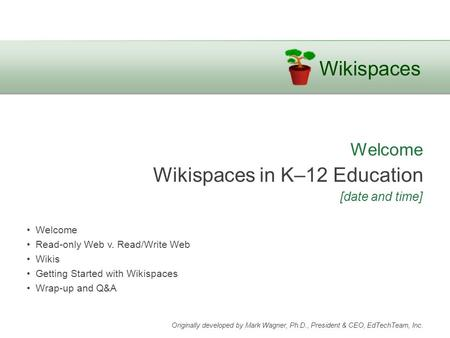 Wikispaces Welcome Wikispaces in K–12 Education [date and time] Welcome Read-only Web v. Read/Write Web Wikis Getting Started with Wikispaces Wrap-up and.