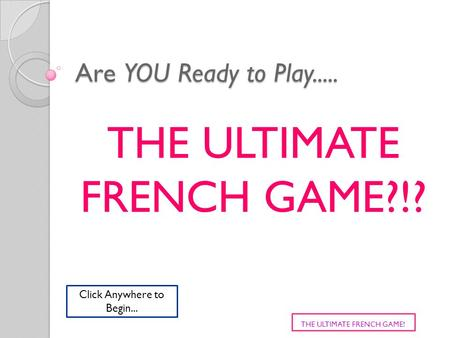 Are YOU Ready to Play..... THE ULTIMATE FRENCH GAME?!? THE ULTIMATE FRENCH GAME! Click Anywhere to Begin...