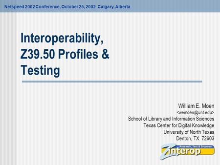 Interoperability, Z39.50 Profiles & Testing William E. Moen School of Library and Information Sciences Texas Center for Digital Knowledge University of.