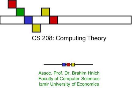 CS 208: Computing Theory Assoc. Prof. Dr. Brahim Hnich Faculty of Computer Sciences Izmir University of Economics.