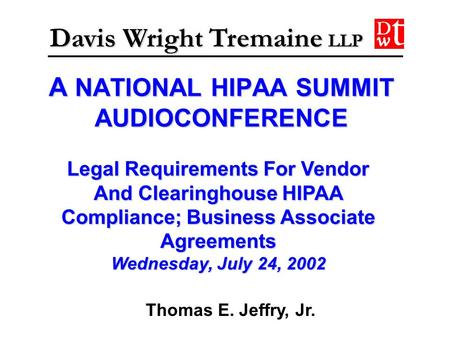 A NATIONAL HIPAA SUMMIT AUDIOCONFERENCE Davis Wright Tremaine LLP Legal Requirements For Vendor And Clearinghouse HIPAA Compliance; Business Associate.