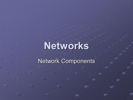 Networks Network Components. Learning Objectives Describe different media for transmitting data and their carrying capabilities. Explain the different.
