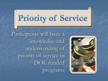 Participants will have a knowledge and understanding of priority of service in DOL funded programs.