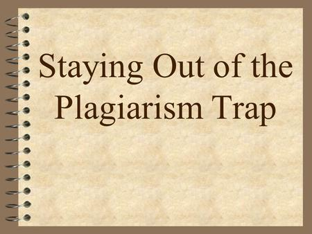 Staying Out of the Plagiarism Trap. Staying Out of the Plagiarism Trap Overview 4 What is plagiarism? 4 Why is it wrong? 4 Benefits of giving credit to.
