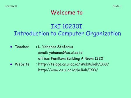Lecture 0Slide 1 Welcome to IKI 10230I Introduction to Computer Organization Teacher: L. Yohanes Stefanus   office: Fasilkom Building.