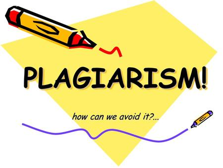 PLAGIARISM!PLAGIARISM! how can we avoid it?....