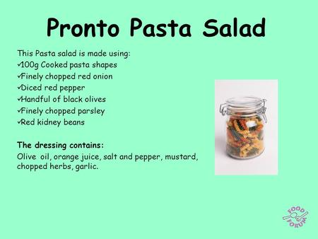 Pronto Pasta Salad This Pasta salad is made using: 100g Cooked pasta shapes Finely chopped red onion Diced red pepper Handful of black olives Finely chopped.