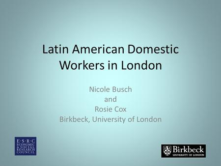 Latin American Domestic Workers in London Nicole Busch and Rosie Cox Birkbeck, University of London.