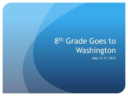 8 th Grade Goes to Washington May 13-17, 2013. PRICE $2,544 Add $219 to register in full refund program.