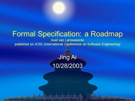 Formal Specification: a Roadmap Axel van Lamsweerde published on ICSE (International Conference on Software Engineering) Jing Ai 10/28/2003.