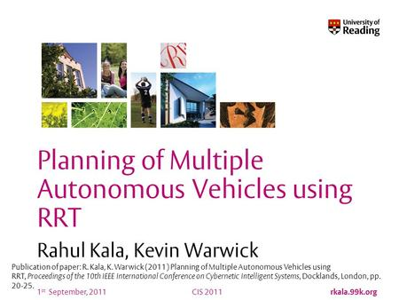 CIS 2011 rkala.99k.org 1 st September, 2011 Planning of Multiple Autonomous Vehicles using RRT Rahul Kala, Kevin Warwick Publication of paper: R. Kala,