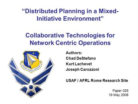 """Distributed Planning in a Mixed- Initiative Environment"" Authors: Chad DeStefano Kurt Lachevet Joseph Carozzoni USAF / AFRL Rome Research Site Collaborative."
