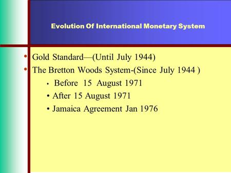 Evolution Of International Monetary System Gold Standard—(Until July 1944) The Bretton Woods System-(Since July 1944 ) Before 15 August 1971 After 15 August.