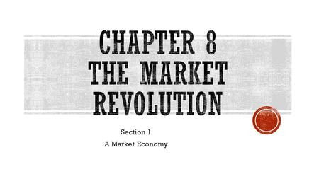 Section 1 A Market Economy.  The way Americans bought and sold goods was called the Market Revolution  This was fueled by invention which led to new.
