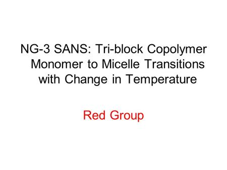 NG-3 SANS: Tri-block Copolymer Monomer to Micelle Transitions with Change in Temperature Red Group.