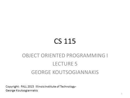 CS 115 OBJECT ORIENTED PROGRAMMING I LECTURE 5 GEORGE KOUTSOGIANNAKIS Copyright: FALL 2015 Illinois Institute of Technology- George Koutsogiannakis 1.