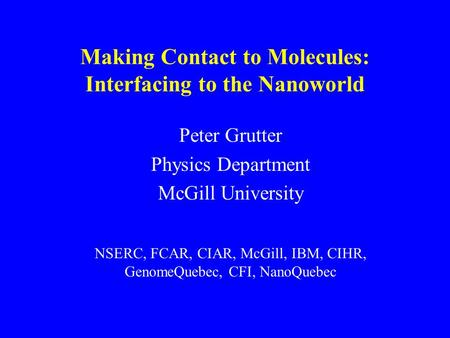 P. Grutter Making Contact to Molecules: Interfacing to the Nanoworld Peter Grutter Physics Department McGill University NSERC, FCAR, CIAR, McGill, IBM,