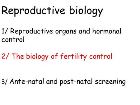 Reproductive biology 1/ Reproductive organs and hormonal control 2/ The biology of fertility control 3/ Ante-natal and post-natal screening.