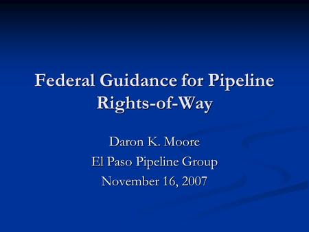 Federal Guidance for Pipeline Rights-of-Way Daron K. Moore El Paso Pipeline Group November 16, 2007.