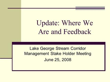 Update: Where We Are and Feedback Lake George Stream Corridor Management Stake Holder Meeting June 25, 2008.
