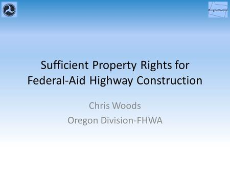 Sufficient Property Rights for Federal-Aid Highway Construction Chris Woods Oregon Division-FHWA Oregon Division.