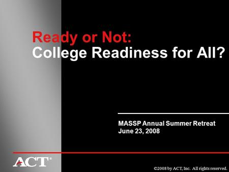 ©2008 by ACT, Inc. All rights reserved. ® Ready or Not: College Readiness for All? MASSP Annual Summer Retreat June 23, 2008.