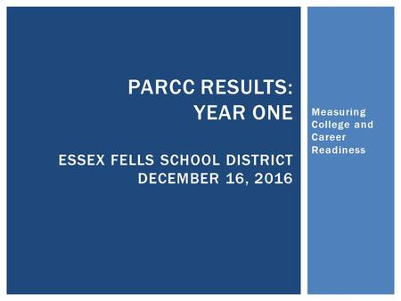 Measuring College and Career Readiness PARCC RESULTS: YEAR ONE ESSEX FELLS SCHOOL DISTRICT DECEMBER 16, 2016.