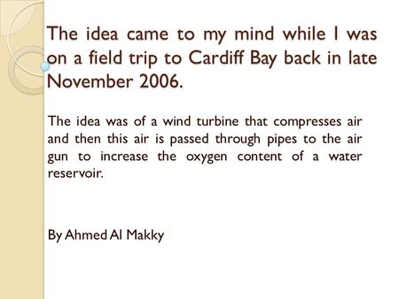 The idea came to my mind while I was on a field trip to Cardiff Bay back in late November 2006. The idea was of a wind turbine that compresses air and.
