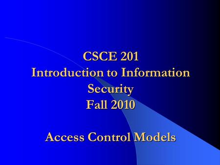 CSCE 201 Introduction to Information Security Fall 2010 Access Control Models.