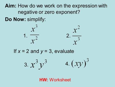 Aim: How do we work on the expression with negative or zero exponent? Do Now: simplify: 1.2. 3. 4. If x = 2 and y = 3, evaluate HW: Worksheet.