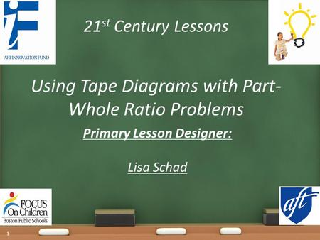 21 st Century Lessons Using Tape Diagrams with Part- Whole Ratio Problems Primary Lesson Designer: Lisa Schad 1.