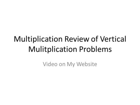 Multiplication Review of Vertical Mulitplication Problems Video on My Website.