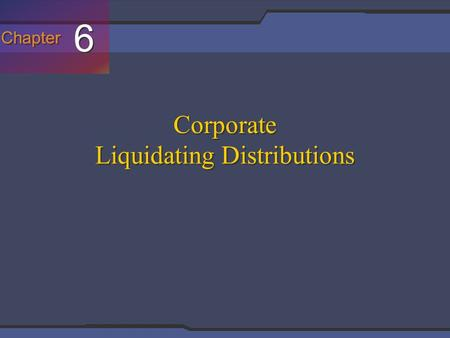Chapter 6 6 Corporate Liquidating Distributions. Slide 7-2 In General A liquidating corporation is essentially taxed as if it had sold all of its assets.