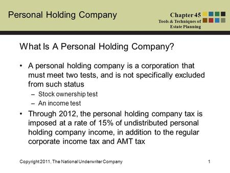 Personal Holding Company Chapter 45 Tools & Techniques of Estate Planning Copyright 2011, The National Underwriter Company1 A personal holding company.