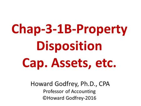 Chap-3-1B-Property Disposition Cap. Assets, etc. Howard Godfrey, Ph.D., CPA Professor of Accounting ©Howard Godfrey-2016.