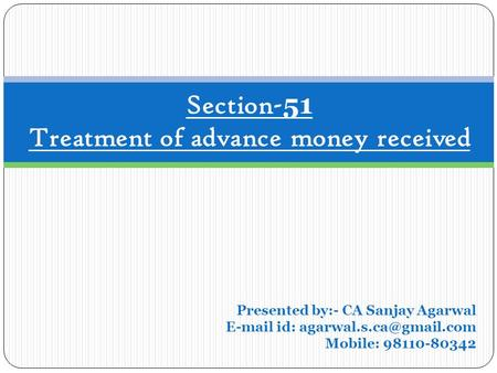 Section- 51 Treatment of advance money received Presented by:- CA Sanjay Agarwal  id: Mobile: 98110-80342.
